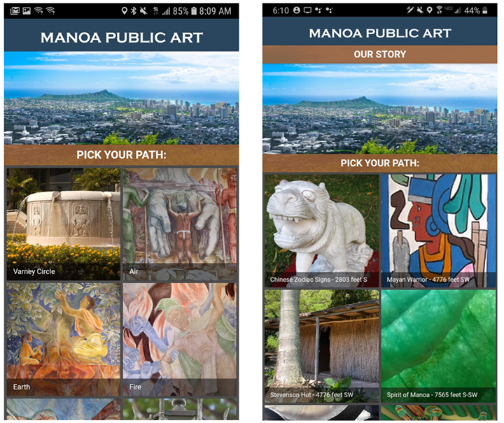 "Left: This screenshot shows the landing page of the Mānoa Public Art app, which has the name of the app at the top and a horizontal high-level image of Oahu underneath, including a view of the city, the ocean, and its landmark Diamond Head mountain. Below the Hawaii image is a brown bar that reads ""Pick Your Path,"" and below that bar are square thumbprint-sized images used to select the mobile story. They are stacked two to a row, with two columns. The first row, from left to right, shows ""Varney Circle"" in the first square, and ""Air"" in the second. The Varney Circle button shows a circular fountain with water pouring out of spouts on its rim. A tiki motif decorates the fountain's walls. The Air button shows a section of a mural, and in this section, two gigantic hands surround a brown-skinned person, with his back to the viewer. He is nude, except for the traditional Hawaiian malo, or loincloth, that he wears. The two buttons below show ""Earth"" and ""Fire"" murals, also featuring symbolic Hawaiian imagery, of people with mythological creatures. This screen shows the original version of the app, which is contrasted in the second image by the current version. Right: The contrasting image in this pairing shows the same basic interface screens, only with different buttons highlighted this time. The buttons shown in this current version of the app show a ""Chinese Zodiac Sign"" sculpture, a ""Mayan Warrior"" mural, the ""Stevenson Hut,"" and ""Spirit of Manoa,"" with measurements after each artwork's title, such as 2764 Feet S, 4724 Feet SW, etc., indicating how far away the user is from the artwork and in what direction."